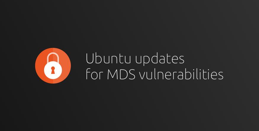 Ubuntu updates to mitigate new Microarchitectural Data Sampling (MDS) vulnerabilities